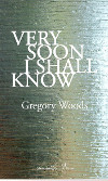 Very Soon I Shall Know by Gregory Woods
